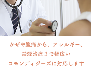 かぜや腹痛から、アレルギー、禁煙治療まで幅広いコモンディジーズに対応します